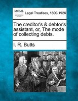 The Creditor's & Debtor's Assistant, Or, The Mode Of Collecting Debts.