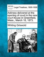 Address Delivered At The Opening Of Court In The New Court House In Greenfield, Mass., March 18, 1873.