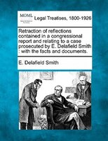Retraction Of Reflections Contained In A Congressional Report And Relating To A Case Prosecuted By E. Delafield Smith: With The Fa