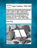 A Discourse On The Life And Character Of Dr. Luther V. Bell: Read To The Association Of Superintendents Of North American Institut