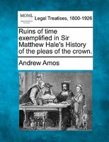 Ruins Of Time Exemplified In Sir Matthew Hale's History Of The Pleas Of The Crown.