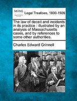 The Law Of Deceit And Incidents In Its Practice: Illustrated By An Analysis Of Massachusetts Cases, And By References To Some Othe