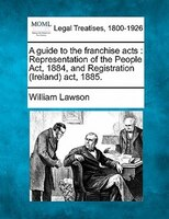 A Guide To The Franchise Acts: Representation Of The People Act, 1884, And Registration (ireland) Act, 1885.
