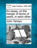 An Essay, On The Merger Of Terms Of Years, In Each Other.