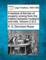 A Treatise Of The Law Of Property Arising From The Relation Between Husband And Wife. Volume 2 Of 2