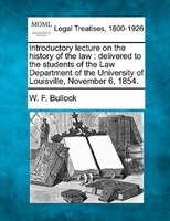 Introductory Lecture On The History Of The Law: Delivered To The Students Of The Law Department Of The University Of Louisville, N