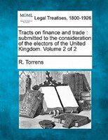 Tracts On Finance And Trade: Submitted To The Consideration Of The Electors Of The United Kingdom. Volume 2 Of 2