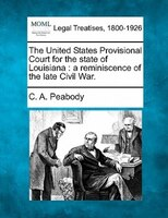 The United States Provisional Court For The State Of Louisiana: A Reminiscence Of The Late Civil War.