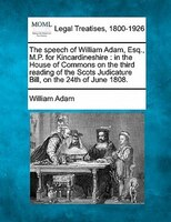 The Speech Of William Adam, Esq., M.p. For Kincardineshire: In The House Of Commons On The Third Reading Of The Scots Judicature B