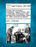 Kansas, The Lecompton Constitution: Speech Of Hon. John J. Crittenden, Of Kentucky, In The Senate Of The United States, March 17,