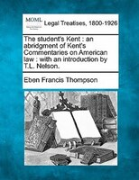 The Student's Kent: An Abridgment Of Kent's Commentaries On American Law : With An Introduction By T.l. Nelson.