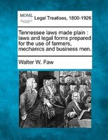 Tennessee Laws Made Plain: Laws And Legal Forms Prepared For The Use Of Farmers, Mechanics And Business Men.
