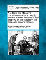 A Letter To His Majesty's Commissioners For An Inquiry Into The State Of The Laws Of Real Property On The Subject Of The