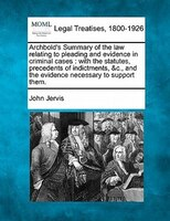 Archbold's Summary Of The Law Relating To Pleading And Evidence In Criminal Cases: With The Statutes, Precedents Of