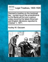 Gazzam's Treatise On The Bankrupt Law: Containing All The Amendments To The Bankrupt Act And Copious Notes Covering The