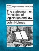 The Statesman, Or, Principles Of Legislation And Law.