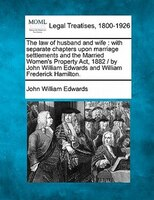 The Law Of Husband And Wife: With Separate Chapters Upon Marriage Settlements And The Married Women's Property Act, 1882