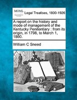 A Report On The History And Mode Of Management Of The Kentucky Penitentiary: From Its Origin, In 1798, To March 1, 1860.