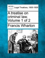 A Treatise On Criminal Law. Volume 1 Of 2
