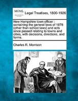 New Hampshire Town Officer: Containing The General Laws Of 1878 (other Than School Laws) And Acts Since Passed Relating To Town