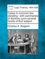 Cases In Common Law Pleading: With Summaries Of Doctrine Upon Several Heads Of That Subject.