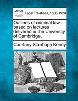 Outlines Of Criminal Law: Based On Lectures Delivered In The University Of Cambridge.