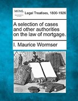 A Selection Of Cases And Other Authorities On The Law Of Mortgage.