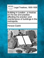 Building In London: A Treatise On The Law And Practice Affecting The Erection And Maintenance Of Buildings In The Metro
