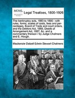 The Bankruptcy Acts, 1883 To 1890: With Rules, Forms, Scales Of Costs, Fees And Per-centages, Board Of Trade And Court Orders, And