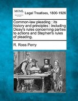 Common-law Pleading: Its History And Principles : Including Dicey's Rules Concerning Parties To Actions And