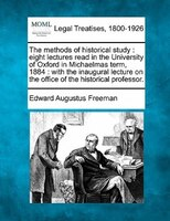 The Methods Of Historical Study: Eight Lectures Read In The University Of Oxford In Michaelmas Term, 1884 : With The Inaugural Lec