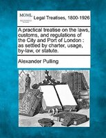 A Practical Treatise On The Laws, Customs, And Regulations Of The City And Port Of London: As Settled By Charter, Usage, By-law, O