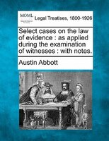 Select Cases On The Law Of Evidence: As Applied During The Examination Of Witnesses : With Notes.