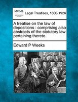 A Treatise On The Law Of Depositions: Comprising Also Abstracts Of The Statutory Law Pertaining Thereto.