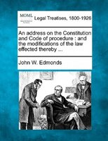 An Address On The Constitution And Code Of Procedure: And The Modifications Of The Law Effected Thereby ...