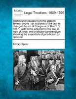 Removal Of Causes From The State To Federal Courts: An Analysis Of The Law As Changed By Act Of Congress Of March 3, 1887 : With F
