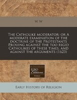 The Catholike Moderator: Or A Moderate Examination Of The Doctrine Of The Protestants Prouing Against The Too Rigid Catholik