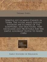 Spiritus Est Vicarius Christi In Terra. The Poore Mans Garden Wherein Are Flowers Of The Scriptures, And Doctours, Very Necessarie