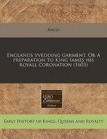 Englands Vvedding Garment. Or A Preparation To King Iames His Royall Coronation (1603)