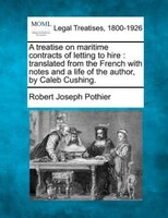 A Treatise On Maritime Contracts Of Letting To Hire: Translated From The French With Notes And A Life Of The Author, By Caleb Cush