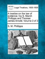 A Treatise On The Law Of Evidence / By S. March Phillipps And Thomas James Arnold. Volume 3 Of 3