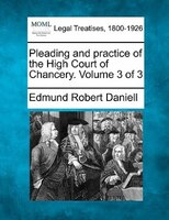 Pleading And Practice Of The High Court Of Chancery. Volume 3 Of 3