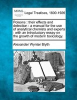 Poisons: Their Effects And Detection : A Manual For The Use Of Analytical Chemists And Experts : With An Int