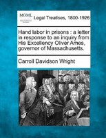 Hand Labor In Prisons: A Letter In Response To An Inquiry From His Excellency Oliver Ames, Governor Of Massachusetts.