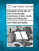 A Treatise Of The Law Of Bills Of Exchange, Promissory Notes, Bank-notes And Cheques.