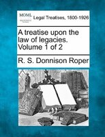 A Treatise Upon The Law Of Legacies. Volume 1 Of 2