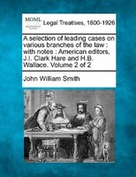 A Selection Of Leading Cases On Various Branches Of The Law: With Notes : American Editors, J.i. Clark Hare And H.b. Wallace. Volu