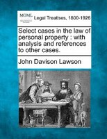 Select Cases In The Law Of Personal Property: With Analysis And References To Other Cases.