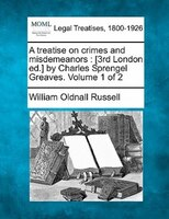 A Treatise On Crimes And Misdemeanors: [3rd London Ed.] By Charles Sprengel Greaves. Volume 1 Of 2