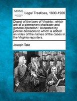 Digest Of The Laws Of Virginia: Which Are Of A Permanent Character And General Operation : Illustrated By Judicial Decisions To Wh